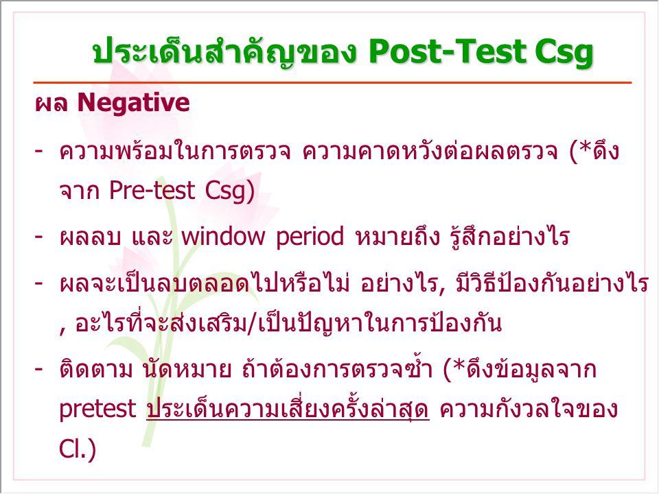 ประเด็นสำคัญของ Post-Test Csg ผล Negative -ความพร้อมในการตรวจ ความคาดหวังต่อผลตรวจ (*ดึง จาก Pre-test Csg) -ผลลบ และ window period หมายถึง รู้สึกอย่างไร -ผลจะเป็นลบตลอดไปหรือไม่ อย่างไร, มีวิธีป้องกันอย่างไร, อะไรที่จะส่งเสริม/เป็นปัญหาในการป้องกัน -ติดตาม นัดหมาย ถ้าต้องการตรวจซ้ำ (*ดึงข้อมูลจาก pretest ประเด็นความเสี่ยงครั้งล่าสุด ความกังวลใจของ Cl.)