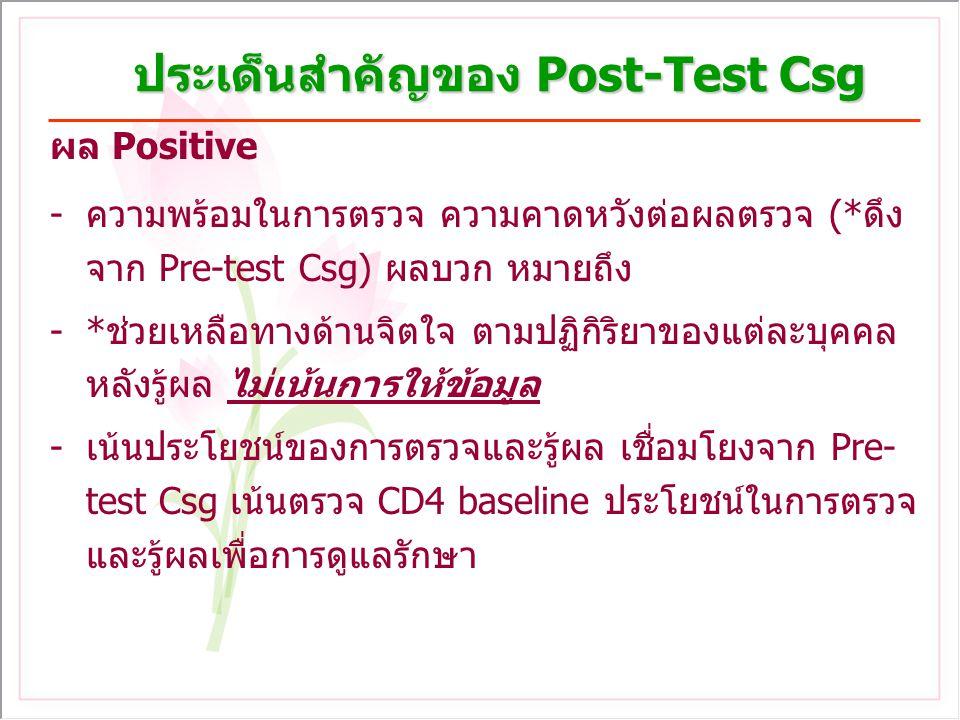 ประเด็นสำคัญของ Post-Test Csg ผล Positive -ความพร้อมในการตรวจ ความคาดหวังต่อผลตรวจ (*ดึง จาก Pre-test Csg) ผลบวก หมายถึง -*ช่วยเหลือทางด้านจิตใจ ตามปฏิกิริยาของแต่ละบุคคล หลังรู้ผล ไม่เน้นการให้ข้อมูล -เน้นประโยชน์ของการตรวจและรู้ผล เชื่อมโยงจาก Pre- test Csg เน้นตรวจ CD4 baseline ประโยชน์ในการตรวจ และรู้ผลเพื่อการดูแลรักษา