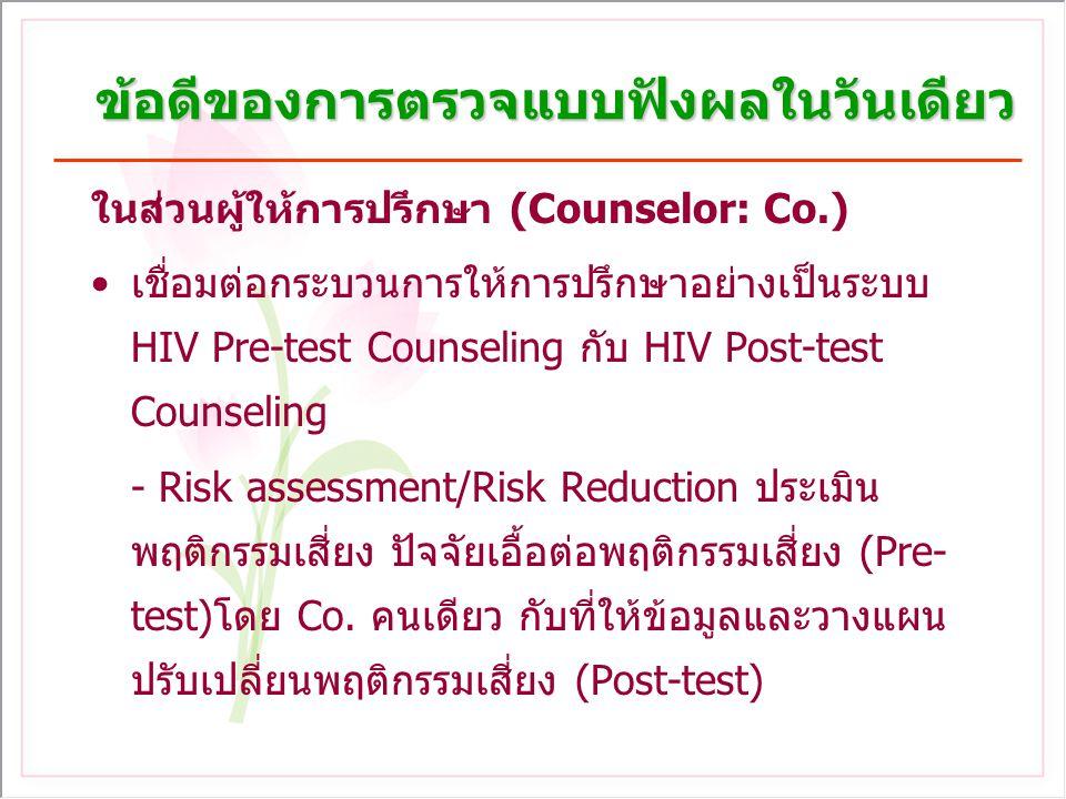ข้อดีของการตรวจแบบฟังผลในวันเดียว (ต่อ) ในส่วนผู้ให้การปรึกษา เชื่อมต่อการดูแลรักษาอย่างเป็นระบบ - กรณีติดเชื้อเอชไอวี เข้าสู่การดูแลรักษาในวัน เดียวกันได้เลย เช่น ส่งต่อเข้าคลินิก ARV ส่งต่อ เพื่อตรวจ CD4 ครั้งแรกทันที - กรณีไม่ติดเชื้อ อยู่ในระยะ Window period เช่น ให้ข้อมูลเรื่องการป้องกัน ตรวจซ้ำ พาคู่ตรวจ - พัฒนาคุณภาพการดูแลรักษา การส่งต่อ/ติดตาม