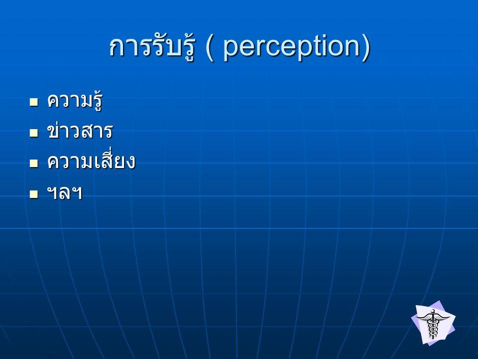 การรับรู้ ( perception) ความรู้ ความรู้ ข่าวสาร ข่าวสาร ความเสี่ยง ความเสี่ยง ฯลฯ ฯลฯ