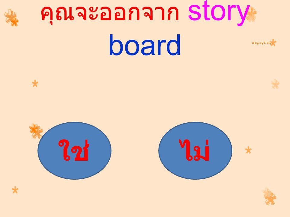 คุณจะออกจาก story board ใช่ไม่