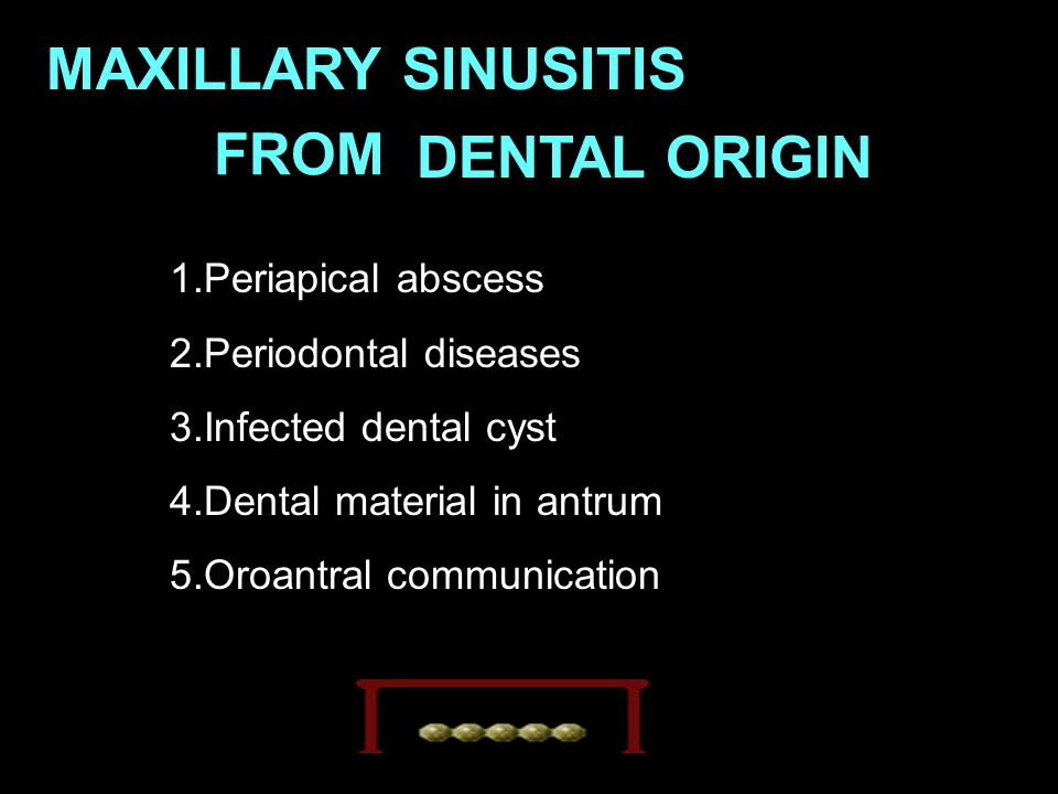 MAXILLARY SINUSITIS FROM DENTAL ORIGIN 1.Periapical abscess 2.Periodontal diseases 3.Infected dental cyst 4.Dental material in antrum 5.Oroantral comm