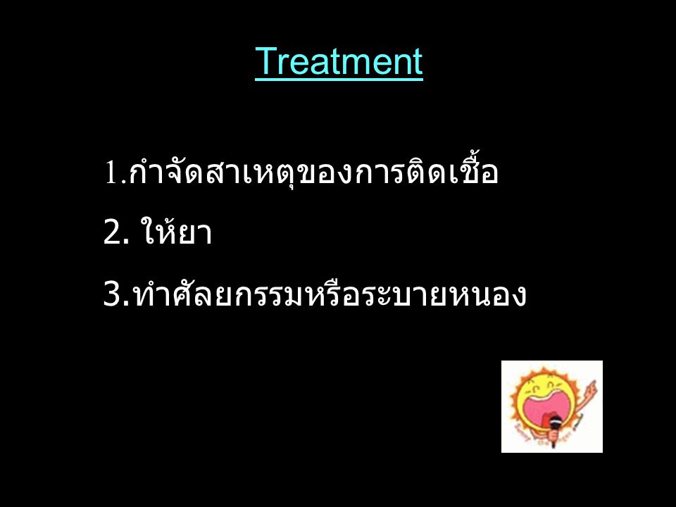 Treatment 1. กำจัดสาเหตุของการติดเชื้อ 2. ให้ยา 3. ทำศัลยกรรมหรือระบายหนอง