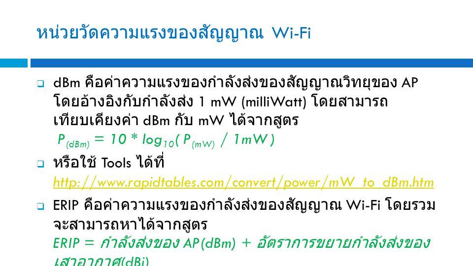 หน่วยวัดความแรงของสัญญาณ Wi-Fi  dBm คือค่าความแรงของกำลังส่งของสัญญาณวิทยุของ AP โดยอ้างอิงกับกำลังส่ง 1 mW (milliWatt) โดยสามารถ เทียบเคียงค่า dBm กับ mW ได้จากสูตร P (dBm) = 10 * log 10 ( P (mW) / 1mW )  หรือใช้ Tools ได้ที่ http://www.rapidtables.com/convert/power/mW_to_dBm.htm http://www.rapidtables.com/convert/power/mW_to_dBm.htm  ERIP คือค่าความแรงของกำลังส่งของสัญญาณ Wi-Fi โดยรวม จะสามารถหาได้จากสูตร ERIP = กำลังส่งของ AP(dBm) + อัตราการขยายกำลังส่งของ เสาอากาศ (dBi)