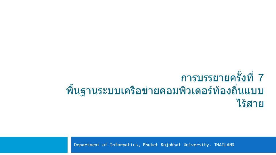 การบรรยายครั้งที่ 7 พื้นฐานระบบเครือข่ายคอมพิวเตอร์ท้องถิ่นแบบ ไร้สาย Department of Informatics, Phuket Rajabhat University.