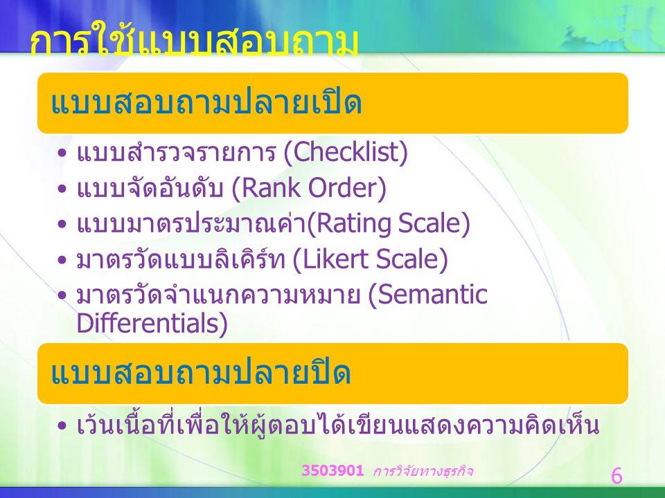 การใช้แบบสอบถาม แบบสอบถามปลายเปิด แบบสำรวจรายการ (Checklist) แบบจัดอันดับ (Rank Order) แบบมาตรประมาณค่า (Rating Scale) มาตรวัดแบบลิเคิร์ท (Likert Scale) มาตรวัดจำแนกความหมาย (Semantic Differentials) แบบสอบถามปลายปิด เว้นเนื้อที่เพื่อให้ผู้ตอบได้เขียนแสดงความคิดเห็น 3503901 การวิจัยทางธุรกิจ 6