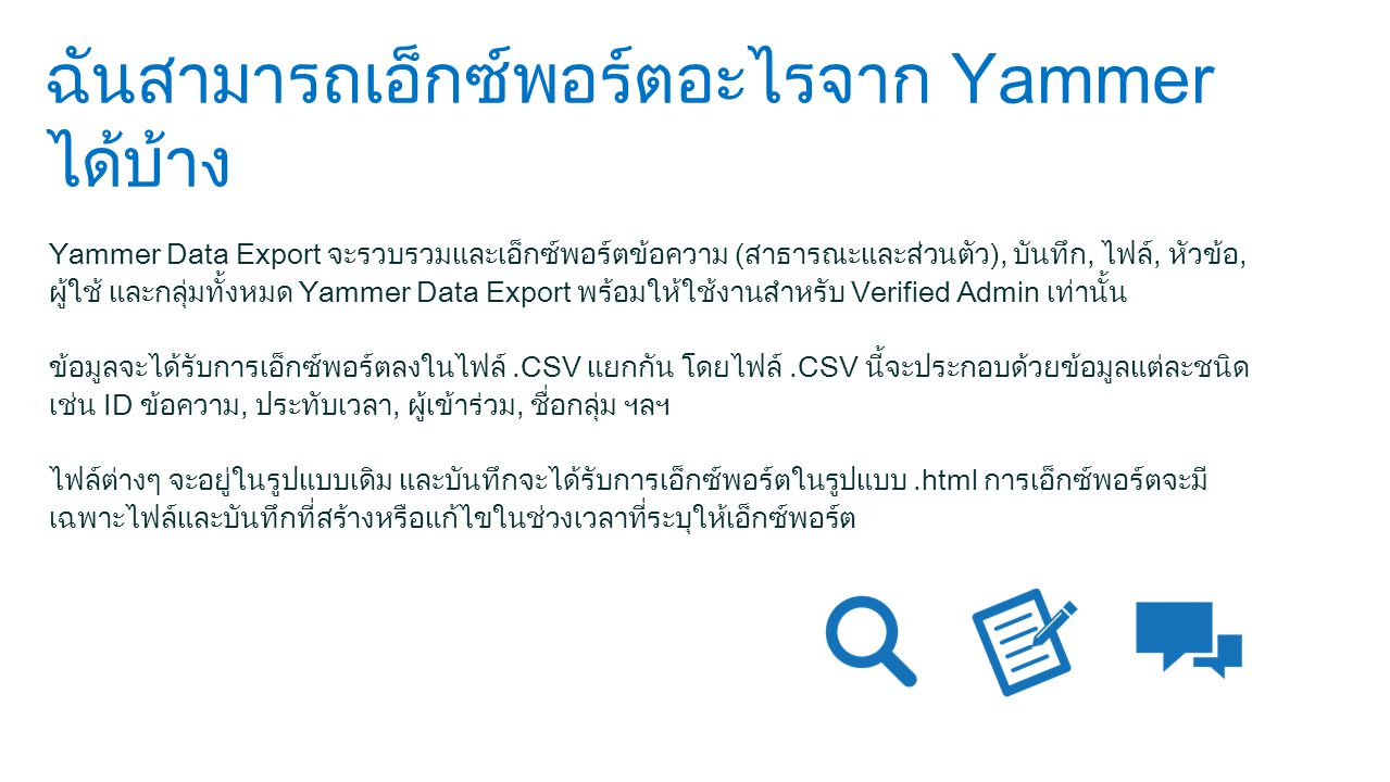 ฉันสามารถเอ็กซ์พอร์ตอะไรจาก Yammer ได้บ้าง Yammer Data Export จะรวบรวมและเอ็กซ์พอร์ตข้อความ (สาธารณะและส่วนตัว), บันทึก, ไฟล์, หัวข้อ, ผู้ใช้ และกลุ่มทั้งหมด Yammer Data Export พร้อมให้ใช้งานสำหรับ Verified Admin เท่านั้น ข้อมูลจะได้รับการเอ็กซ์พอร์ตลงในไฟล์.CSV แยกกัน โดยไฟล์.CSV นี้จะประกอบด้วยข้อมูลแต่ละชนิด เช่น ID ข้อความ, ประทับเวลา, ผู้เข้าร่วม, ชื่อกลุ่ม ฯลฯ ไฟล์ต่างๆ จะอยู่ในรูปแบบเดิม และบันทึกจะได้รับการเอ็กซ์พอร์ตในรูปแบบ.html การเอ็กซ์พอร์ตจะมี เฉพาะไฟล์และบันทึกที่สร้างหรือแก้ไขในช่วงเวลาที่ระบุให้เอ็กซ์พอร์ต