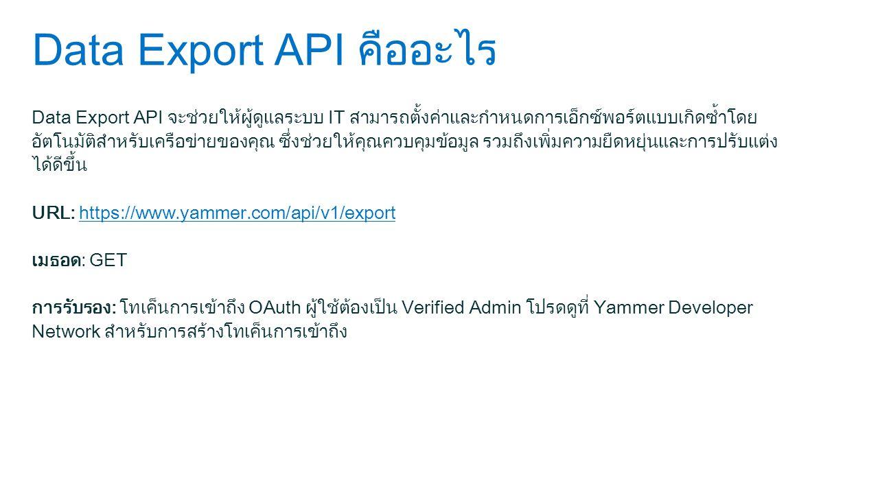 Data Export API คืออะไร Data Export API จะช่วยให้ผู้ดูแลระบบ IT สามารถตั้งค่าและกำหนดการเอ็กซ์พอร์ตแบบเกิดซ้ำโดย อัตโนมัติสำหรับเครือข่ายของคุณ ซึ่งช่วยให้คุณควบคุมข้อมูล รวมถึงเพิ่มความยืดหยุ่นและการปรับแต่ง ได้ดีขึ้น URL: https://www.yammer.com/api/v1/exporthttps://www.yammer.com/api/v1/export เมธอด: GET การรับรอง: โทเค็นการเข้าถึง OAuth ผู้ใช้ต้องเป็น Verified Admin โปรดดูที่ Yammer Developer Network สำหรับการสร้างโทเค็นการเข้าถึง