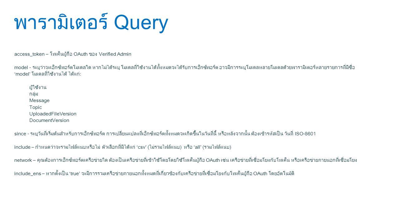 พารามิเตอร์ Query access_token – โทเค็นผู้ถือ OAuth ของ Verified Admin model - ระบุว่าจะเอ็กซ์พอร์ตโมเดลใด หากไม่ได้ระบุ โมเดลที่ใช้งานได้ทั้งหมดจะได้รับการเอ็กซ์พอร์ต อาจมีการระบุโมเดลหลายโมเดลด้วยพารามิเตอร์หลายรายการที่มีชื่อ 'model' โมเดลที่ใช้งานได้ ได้แก่: ผู้ใช้งาน กลุ่ม Message Topic UploadedFileVersion DocumentVersion since - ระบุวันที่เริ่มต้นสำหรับการเอ็กซ์พอร์ต การเปลี่ยนแปลงที่เอ็กซ์พอร์ตทั้งหมดจะเกิดขึ้นในวันที่นี้ หรือหลังจากนั้น ต้องเข้ารหัสเป็น วันที่ ISO-8601 include – กำหนดว่าจะรวมไฟล์แนบหรือไม่ ตัวเลือกที่มีได้แก่ 'csv' (ไม่รวมไฟล์แนบ) หรือ 'all' (รวมไฟล์แนบ) network – คุณต้องการเอ็กซ์พอร์ตเครือข่ายใด ต้องเป็นเครือข่ายที่เข้าใช้โดยโดยใช้โทเค็นผู้ถือ OAuth เช่น เครือข่ายที่เชื่อมโยงกับโทเค็น หรือเครือข่ายภายนอกที่เชื่อมโยง include_ens – หากตั้งเป็น 'true' จะมีการรวมเครือข่ายภายนอกทั้งหมดที่เกี่ยวข้องกับเครือข่ายที่เชื่อมโยงกับโทเค็นผู้ถือ OAuth โดยอัตโนมัติ