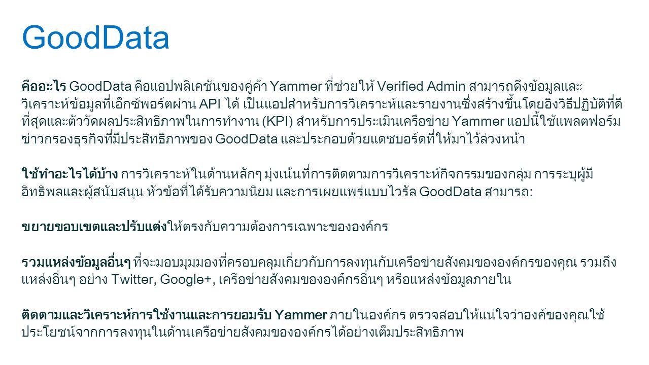 GoodData คืออะไร GoodData คือแอปพลิเคชันของคู่ค้า Yammer ที่ช่วยให้ Verified Admin สามารถดึงข้อมูลและ วิเคราะห์ข้อมูลที่เอ็กซ์พอร์ตผ่าน API ได้ เป็นแอปสำหรับการวิเคราะห์และรายงานซึ่งสร้างขึ้นโดยอิงวิธีปฏิบัติที่ดี ที่สุดและตัววัดผลประสิทธิภาพในการทำงาน (KPI) สำหรับการประเมินเครือข่าย Yammer แอปนี้ใช้แพลตฟอร์ม ข่าวกรองธุรกิจที่มีประสิทธิภาพของ GoodData และประกอบด้วยแดชบอร์ดที่ให้มาไว้ล่วงหน้า ใช้ทำอะไรได้บ้าง การวิเคราะห์ในด้านหลักๆ มุ่งเน้นที่การติดตามการวิเคราะห์กิจกรรมของกลุ่ม การระบุผู้มี อิทธิพลและผู้สนับสนุน หัวข้อที่ได้รับความนิยม และการเผยแพร่แบบไวรัล GoodData สามารถ: ขยายขอบเขตและปรับแต่งให้ตรงกับความต้องการเฉพาะขององค์กร รวมแหล่งข้อมูลอื่นๆ ที่จะมอบมุมมองที่ครอบคลุมเกี่ยวกับการลงทุนกับเครือข่ายสังคมขององค์กรของคุณ รวมถึง แหล่งอื่นๆ อย่าง Twitter, Google+, เครือข่ายสังคมขององค์กรอื่นๆ หรือแหล่งข้อมูลภายใน ติดตามและวิเคราะห์การใช้งานและการยอมรับ Yammer ภายในองค์กร ตรวจสอบให้แน่ใจว่าองค์ของคุณใช้ ประโยชน์จากการลงทุนในด้านเครือข่ายสังคมขององค์กรได้อย่างเต็มประสิทธิภาพ