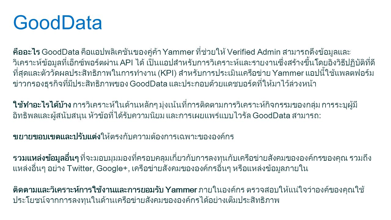 GoodData คืออะไร GoodData คือแอปพลิเคชันของคู่ค้า Yammer ที่ช่วยให้ Verified Admin สามารถดึงข้อมูลและ วิเคราะห์ข้อมูลที่เอ็กซ์พอร์ตผ่าน API ได้ เป็นแอ