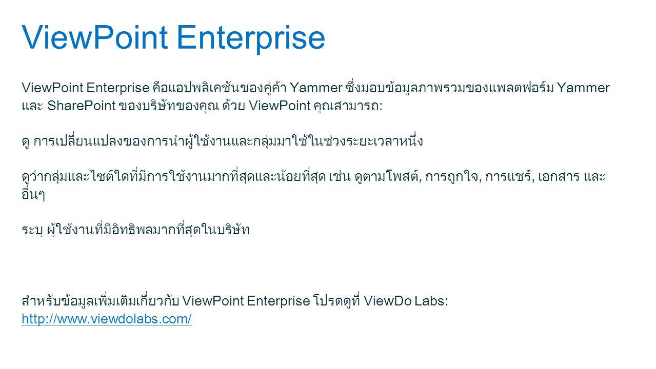 ViewPoint Enterprise ViewPoint Enterprise คือแอปพลิเคชันของคู่ค้า Yammer ซึ่งมอบข้อมูลภาพรวมของแพลตฟอร์ม Yammer และ SharePoint ของบริษัทของคุณ ด้วย ViewPoint คุณสามารถ: ดู การเปลี่ยนแปลงของการนำผู้ใช้งานและกลุ่มมาใช้ในช่วงระยะเวลาหนึ่ง ดูว่ากลุ่มและไซต์ใดที่มีการใช้งานมากที่สุดและน้อยที่สุด เช่น ดูตามโพสต์, การถูกใจ, การแชร์, เอกสาร และ อื่นๆ ระบุ ผุ้ใช้งานที่มีอิทธิพลมากที่สุดในบริษัท สำหรับข้อมูลเพิ่มเติมเกี่ยวกับ ViewPoint Enterprise โปรดดูที่ ViewDo Labs: http://www.viewdolabs.com/ http://www.viewdolabs.com/