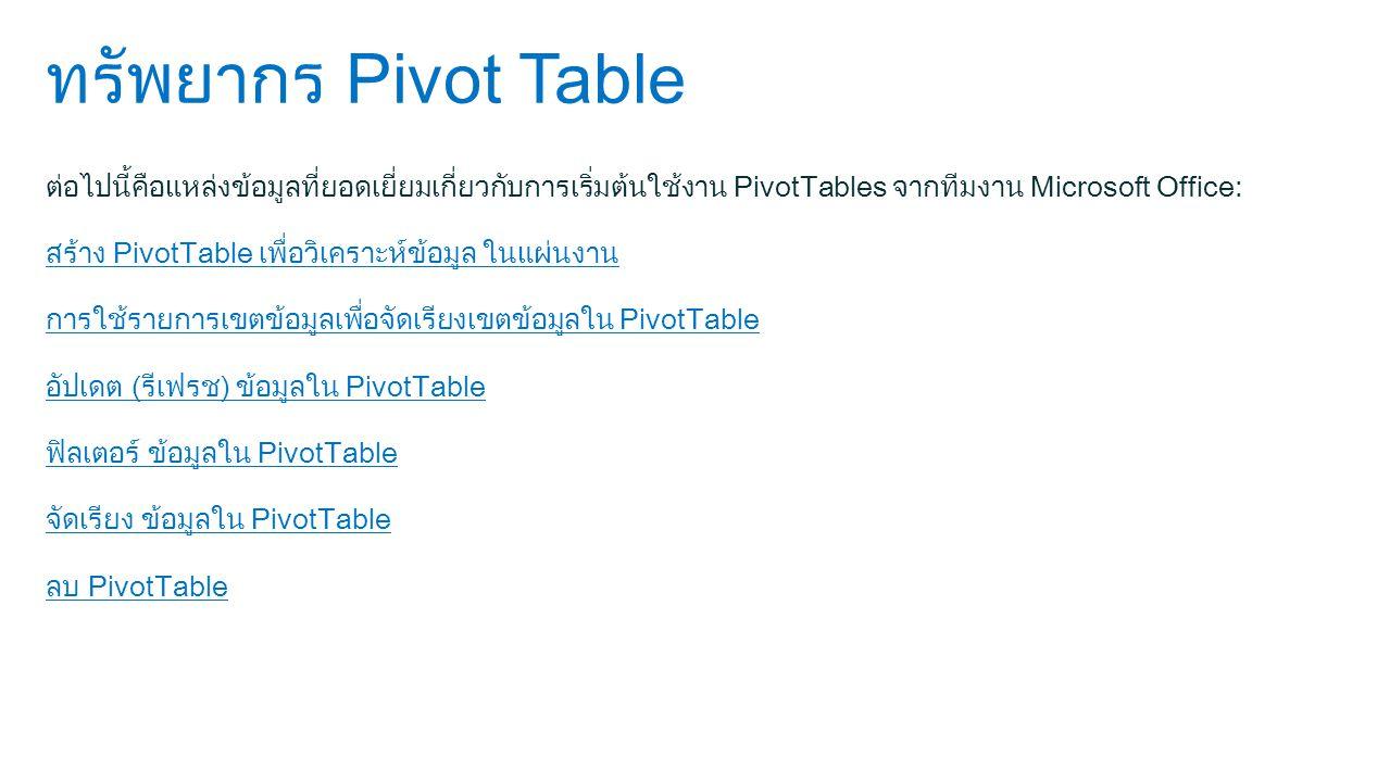 ทรัพยากร Pivot Table ต่อไปนี้คือแหล่งข้อมูลที่ยอดเยี่ยมเกี่ยวกับการเริ่มต้นใช้งาน PivotTables จากทีมงาน Microsoft Office: สร้าง PivotTable เพื่อวิเคราะห์ข้อมูล ในแผ่นงาน การใช้รายการเขตข้อมูลเพื่อจัดเรียงเขตข้อมูลใน PivotTable อัปเดต (รีเฟรช) ข้อมูลใน PivotTable ฟิลเตอร์ ข้อมูลใน PivotTable จัดเรียง ข้อมูลใน PivotTable ลบ PivotTable