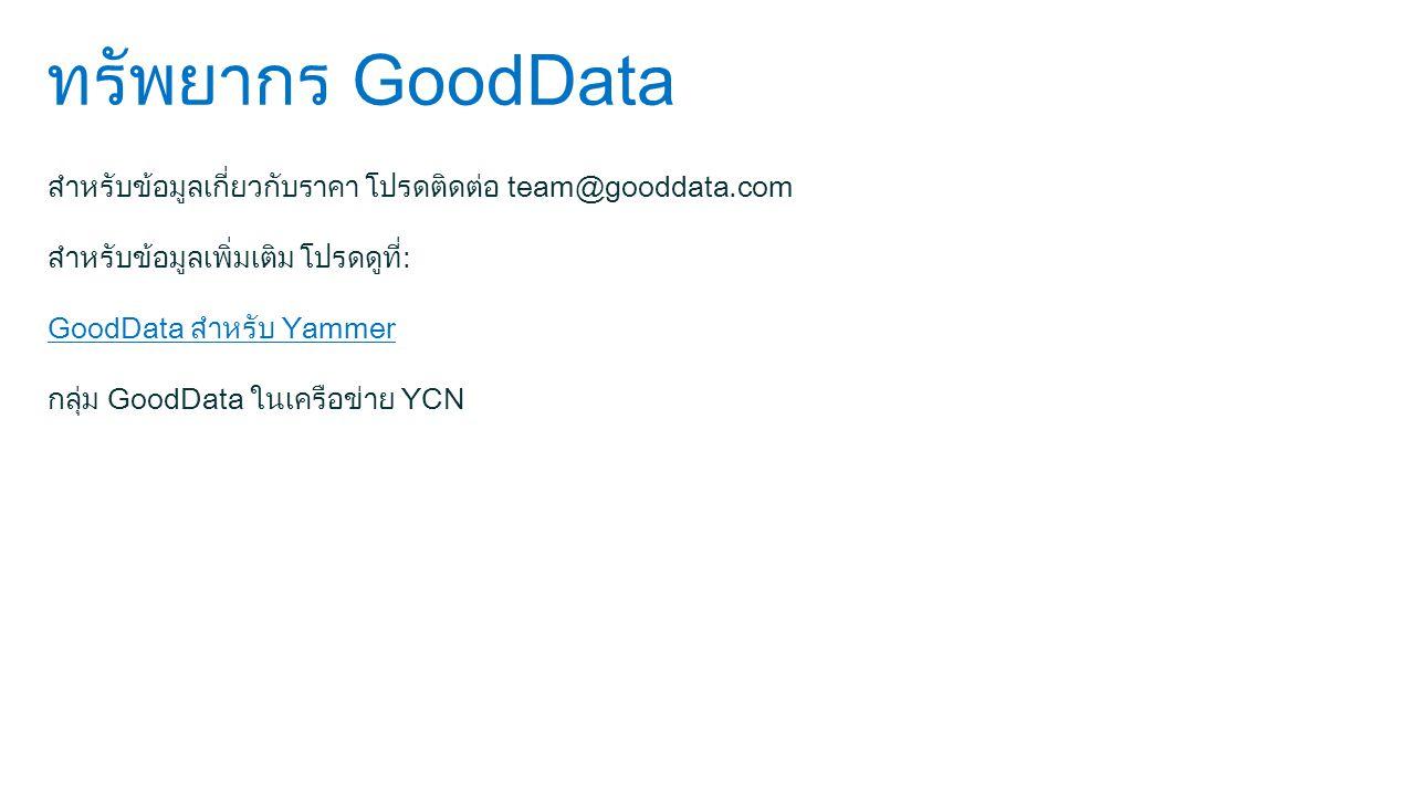 ทรัพยากร GoodData สำหรับข้อมูลเกี่ยวกับราคา โปรดติดต่อ team@gooddata.com สำหรับข้อมูลเพิ่มเติม โปรดดูที่: GoodData สำหรับ Yammer กลุ่ม GoodData ในเครือข่าย YCN