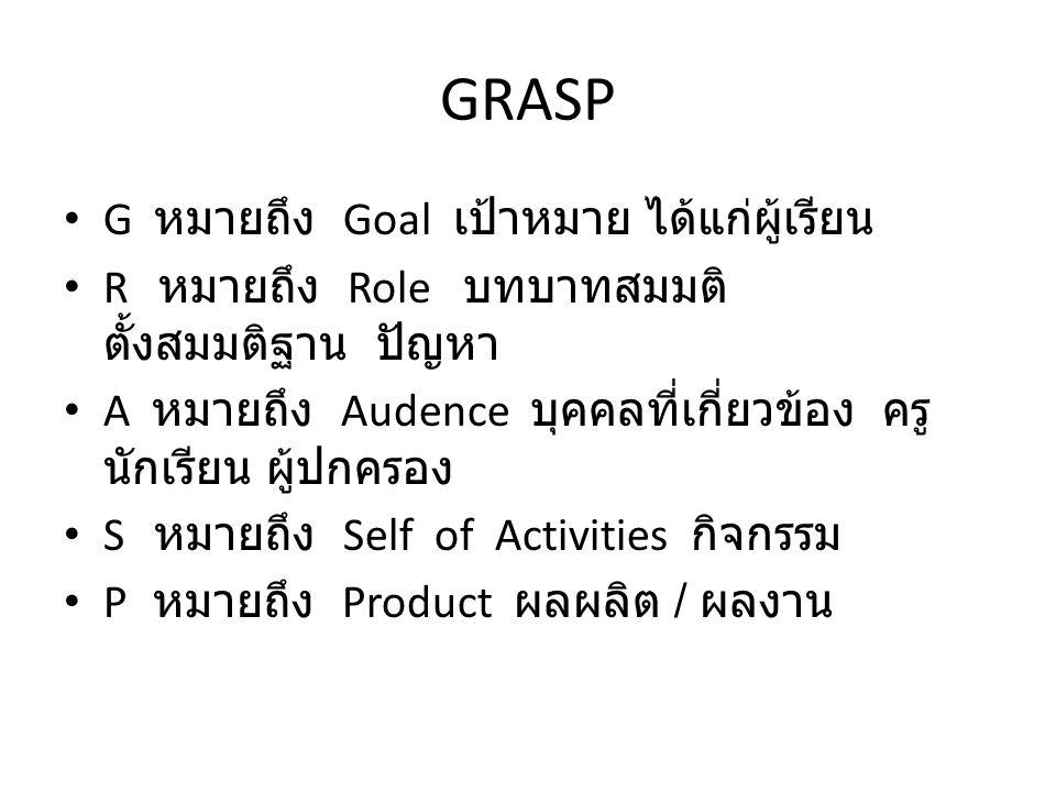 GRASP G หมายถึง Goal เป้าหมาย ได้แก่ผู้เรียน R หมายถึง Role บทบาทสมมติ ตั้งสมมติฐาน ปัญหา A หมายถึง Audence บุคคลที่เกี่ยวข้อง ครู นักเรียน ผู้ปกครอง S หมายถึง Self of Activities กิจกรรม P หมายถึง Product ผลผลิต / ผลงาน