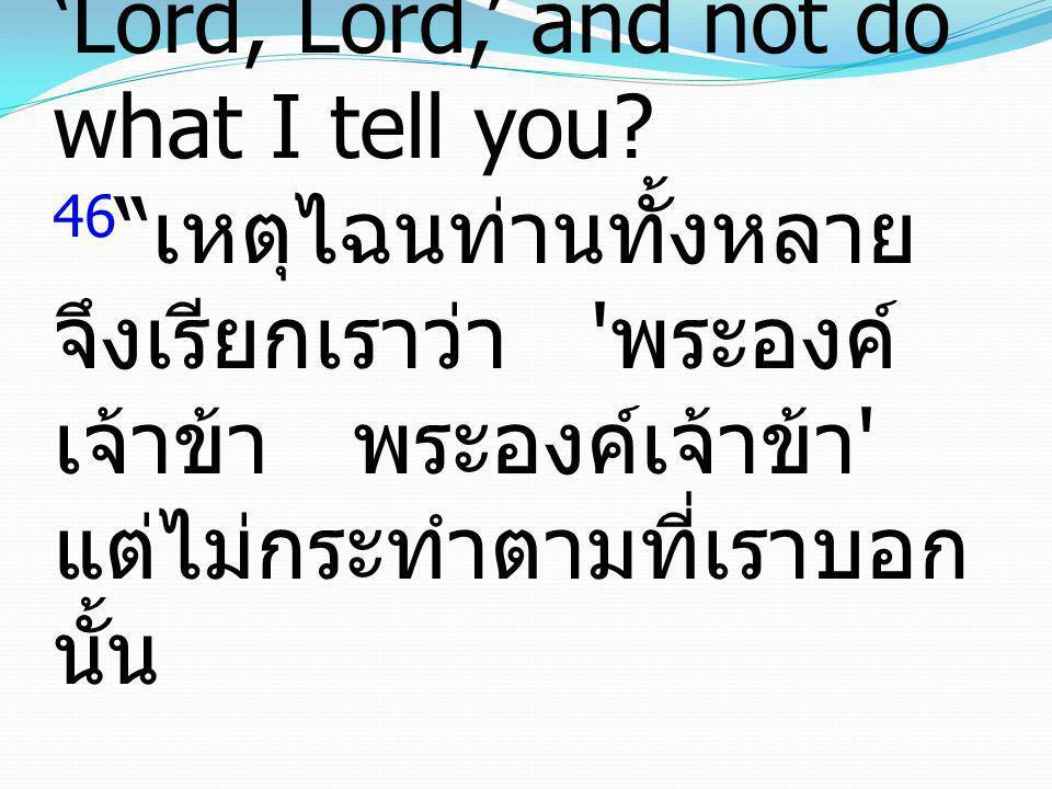 "Luke ลูกา 6: 46-49 46 ""Why do you call me 'Lord, Lord,' and not do what I tell you? 46 "" เหตุไฉนท่านทั้งหลาย จึงเรียกเราว่า ' พระองค์ เจ้าข้า พระองค์เ"