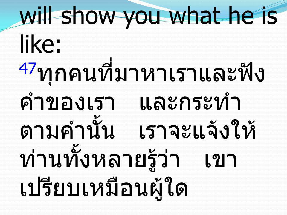 47 Everyone who comes to me and hears my words and does them, I will show you what he is like: 47 ทุกคนที่มาหาเราและฟัง คำของเรา และกระทำ ตามคำนั้น เร