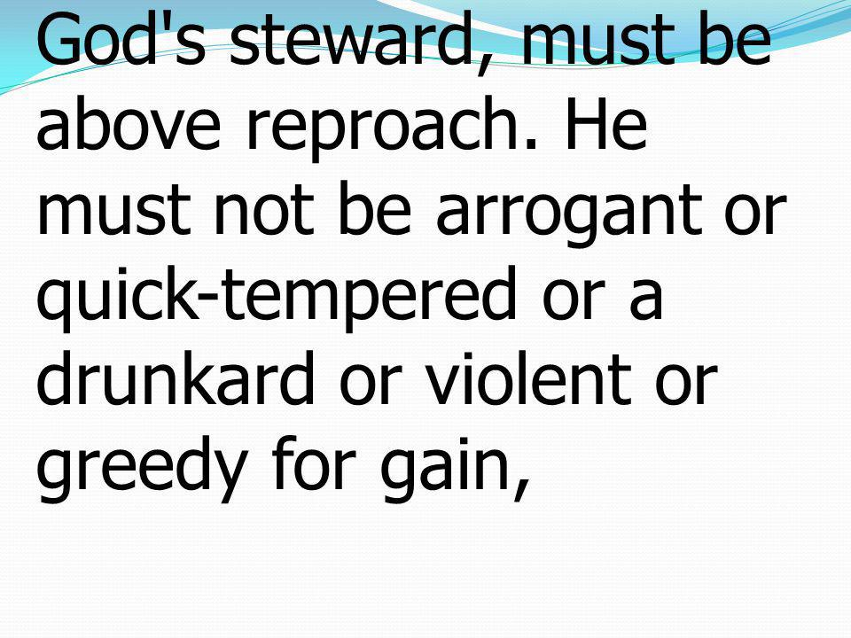7 For an overseer, as God's steward, must be above reproach. He must not be arrogant or quick-tempered or a drunkard or violent or greedy for gain,