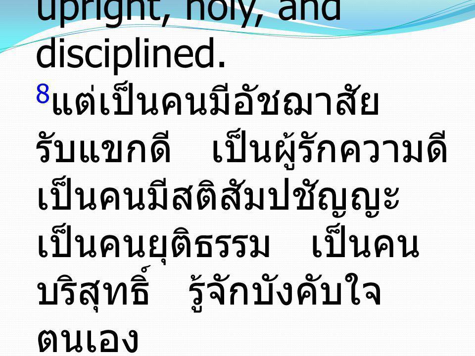 8 but hospitable, a lover of good, self-controlled, upright, holy, and disciplined. 8 แต่เป็นคนมีอัชฌาสัย รับแขกดี เป็นผู้รักความดี เป็นคนมีสติสัมปชัญ