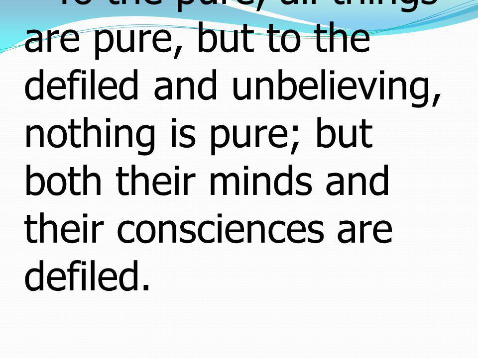 15 To the pure, all things are pure, but to the defiled and unbelieving, nothing is pure; but both their minds and their consciences are defiled.