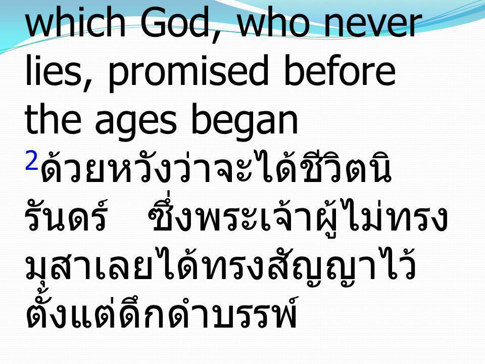 2 in hope of eternal life, which God, who never lies, promised before the ages began 2 ด้วยหวังว่าจะได้ชีวิตนิ รันดร์ ซึ่งพระเจ้าผู้ไม่ทรง มุสาเลยได้ท