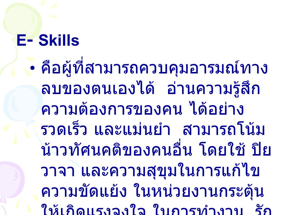 E- Skills คือผู้ที่สามารถควบคุมอารมณ์ทาง ลบของตนเองได้ อ่านความรู้สึก ความต้องการของคน ได้อย่าง รวดเร็ว และแม่นยำ สามารถโน้ม น้าวทัศนคติของคนอื่น โดยใช้ ปิย วาจา และความสุขุมในการแก้ไข ความขัดแย้ง ในหน่วยงานกระตุ้น ให้เกิดแรงจูงใจ ในการทำงาน รัก งาน รักองค์การ สร้างทีม ที่มี ประสิทธิภาพ