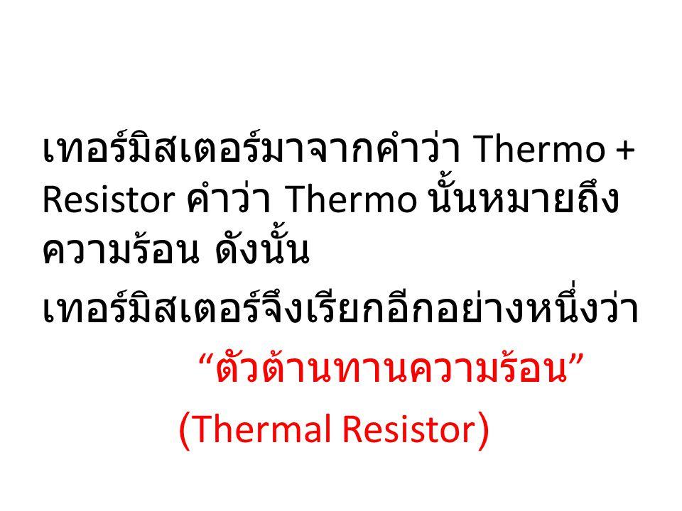 """เทอร์มิสเตอร์มาจากคำว่า Thermo + Resistor คำว่า Thermo นั้นหมายถึง ความร้อน ดังนั้น เทอร์มิสเตอร์จึงเรียกอีกอย่างหนึ่งว่า """" ตัวต้านทานความร้อน """" (Ther"""