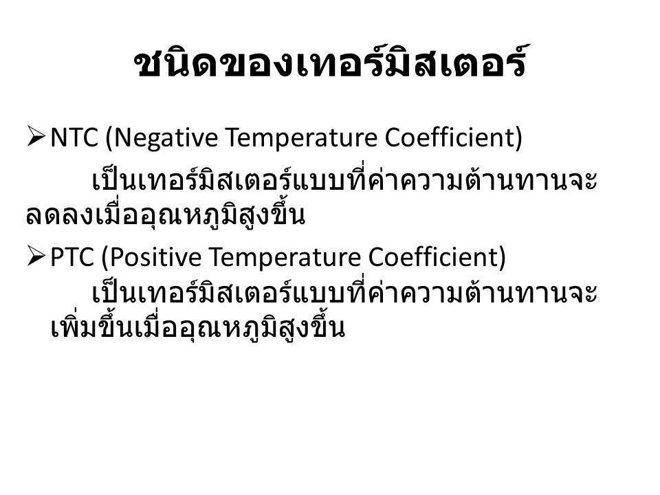 ชนิดของเทอร์มิสเตอร์  NTC (Negative Temperature Coefficient) เป็นเทอร์มิสเตอร์แบบที่ค่าความต้านทานจะ ลดลงเมื่ออุณหภูมิสูงขึ้น  PTC (Positive Tempera