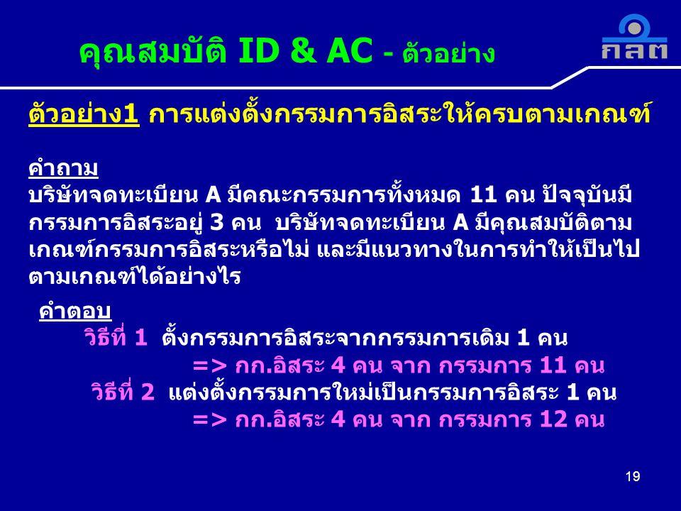 ตัวอย่าง1 การแต่งตั้งกรรมการอิสระให้ครบตามเกณฑ์ 19 คุณสมบัติ ID & AC - ตัวอย่าง 19 คำถาม บริษัทจดทะเบียน A มีคณะกรรมการทั้งหมด 11 คน ปัจจุบันมี กรรมการอิสระอยู่ 3 คน บริษัทจดทะเบียน A มีคุณสมบัติตาม เกณฑ์กรรมการอิสระหรือไม่ และมีแนวทางในการทำให้เป็นไป ตามเกณฑ์ได้อย่างไร คำตอบ วิธีที่ 1 ตั้งกรรมการอิสระจากกรรมการเดิม 1 คน => กก.อิสระ 4 คน จาก กรรมการ 11 คน วิธีที่ 2 แต่งตั้งกรรมการใหม่เป็นกรรมการอิสระ 1 คน => กก.อิสระ 4 คน จาก กรรมการ 12 คน