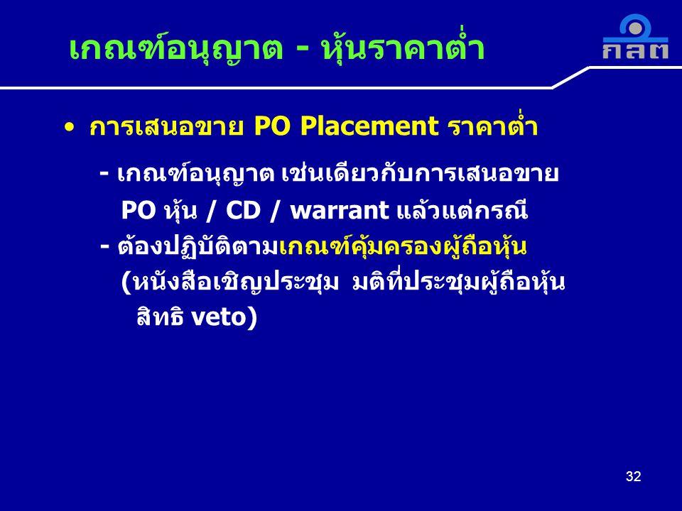 การเสนอขาย PO Placement ราคาต่ำ - เกณฑ์อนุญาต เช่นเดียวกับการเสนอขาย PO หุ้น / CD / warrant แล้วแต่กรณี - ต้องปฏิบัติตามเกณฑ์คุ้มครองผู้ถือหุ้น (หนังสือเชิญประชุม มติที่ประชุมผู้ถือหุ้น สิทธิ veto) เกณฑ์อนุญาต - หุ้นราคาต่ำ 32