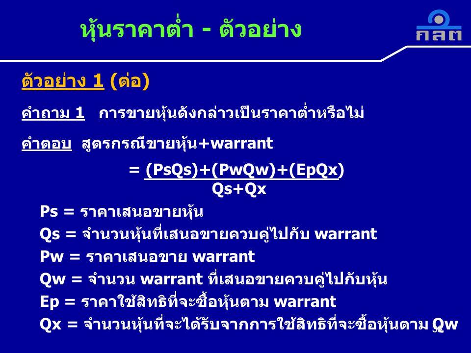 ตัวอย่าง 1 (ต่อ) คำถาม 1 การขายหุ้นดังกล่าวเป็นราคาต่ำหรือไม่ คำตอบ สูตรกรณีขายหุ้น+warrant = (PsQs)+(PwQw)+(EpQx) Qs+Qx Ps = ราคาเสนอขายหุ้น Qs = จำนวนหุ้นที่เสนอขายควบคู่ไปกับ warrant Pw = ราคาเสนอขาย warrant Qw = จำนวน warrant ที่เสนอขายควบคู่ไปกับหุ้น Ep = ราคาใช้สิทธิที่จะซื้อหุ้นตาม warrant Qx = จำนวนหุ้นที่จะได้รับจากการใช้สิทธิที่จะซื้อหุ้นตาม Qw หุ้นราคาต่ำ - ตัวอย่าง 38