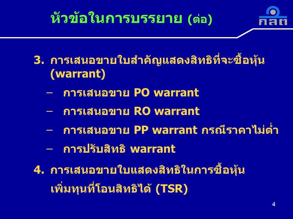 4 3.การเสนอขายใบสำคัญแสดงสิทธิที่จะซื้อหุ้น (warrant) –การเสนอขาย PO warrant –การเสนอขาย RO warrant –การเสนอขาย PP warrant กรณีราคาไม่ต่ำ –การปรับสิทธิ warrant 4.การเสนอขายใบแสดงสิทธิในการซื้อหุ้น เพิ่มทุนที่โอนสิทธิได้ (TSR) หัวข้อในการบรรยาย (ต่อ)