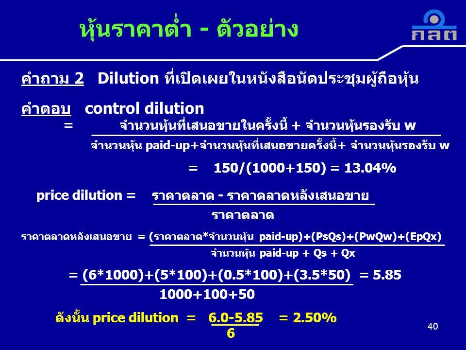 คำถาม 2 Dilution ที่เปิดเผยในหนังสือนัดประชุมผู้ถือหุ้น คำตอบ control dilution = จำนวนหุ้นที่เสนอขายในครั้งนี้ + จำนวนหุ้นรองรับ w จำนวนหุ้น paid-up+จำนวนหุ้นที่เสนอขายครั้งนี้+ จำนวนหุ้นรองรับ w = 150/(1000+150) = 13.04% price dilution = ราคาตลาด - ราคาตลาดหลังเสนอขาย ราคาตลาด ราคาตลาดหลังเสนอขาย = (ราคาตลาด*จำนวนหุ้น paid-up)+(PsQs)+(PwQw)+(EpQx) จำนวนหุ้น paid-up + Qs + Qx = (6*1000)+(5*100)+(0.5*100)+(3.5*50) = 5.85 1000+100+50 ดังนั้น price dilution = 6.0-5.85 = 2.50% 6 หุ้นราคาต่ำ - ตัวอย่าง 40