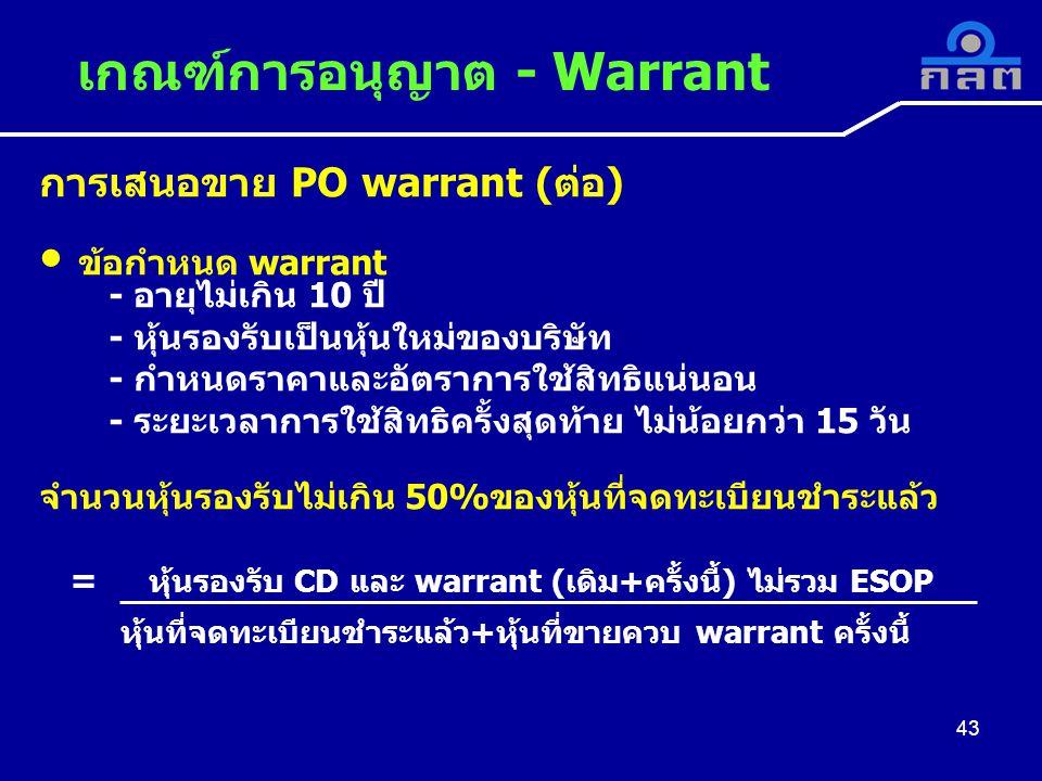 การเสนอขาย PO warrant (ต่อ) ข้อกำหนด warrant - อายุไม่เกิน 10 ปี - หุ้นรองรับเป็นหุ้นใหม่ของบริษัท - กำหนดราคาและอัตราการใช้สิทธิแน่นอน - ระยะเวลาการใช้สิทธิครั้งสุดท้าย ไม่น้อยกว่า 15 วัน จำนวนหุ้นรองรับไม่เกิน 50%ของหุ้นที่จดทะเบียนชำระแล้ว = หุ้นรองรับ CD และ warrant (เดิม+ครั้งนี้) ไม่รวม ESOP หุ้นที่จดทะเบียนชำระแล้ว+หุ้นที่ขายควบ warrant ครั้งนี้ เกณฑ์การอนุญาต - Warrant 43