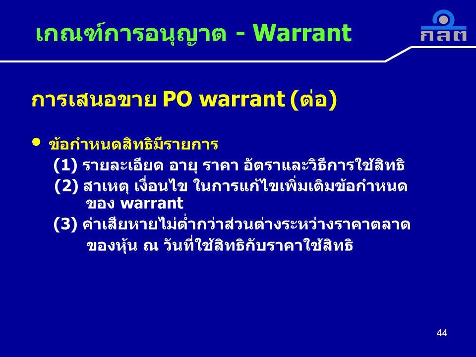 การเสนอขาย PO warrant (ต่อ) ข้อกำหนดสิทธิมีรายการ (1) รายละเอียด อายุ ราคา อัตราและวิธีการใช้สิทธิ (2) สาเหตุ เงื่อนไข ในการแก้ไขเพิ่มเติมข้อกำหนด ของ warrant (3) ค่าเสียหายไม่ต่ำกว่าส่วนต่างระหว่างราคาตลาด ของหุ้น ณ วันที่ใช้สิทธิกับราคาใช้สิทธิ เกณฑ์การอนุญาต - Warrant 44