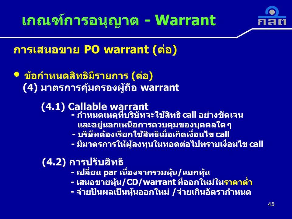 การเสนอขาย PO warrant (ต่อ) ข้อกำหนดสิทธิมีรายการ (ต่อ) (4) มาตรการคุ้มครองผู้ถือ warrant (4.1) Callable warrant - กำหนดเหตุที่บริษัทจะใช้สิทธิ call อย่างชัดเจน และอยู่นอกเหนือการควบคุมของบุคคลใด ๆ - บริษัทต้องเรียกใช้สิทธิเมื่อเกิดเงื่อนไข call - มีมาตรการให้ผู้ลงทุนในทอดต่อไปทราบเงื่อนไข call (4.2) การปรับสิทธิ - เปลี่ยน par เนื่องจากรวมหุ้น/แยกหุ้น - เสนอขายหุ้น/CD/warrant ที่ออกใหม่ในราคาต่ำ - จ่ายปันผลเป็นหุ้นออกใหม่ /จ่ายเกินอัตรากำหนด เกณฑ์การอนุญาต - Warrant 45