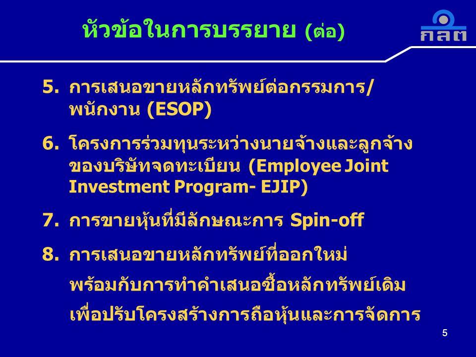 5 5.การเสนอขายหลักทรัพย์ต่อกรรมการ/ พนักงาน (ESOP) 6.โครงการร่วมทุนระหว่างนายจ้างและลูกจ้าง ของบริษัทจดทะเบียน (Employee Joint Investment Program- EJIP) 7.การขายหุ้นที่มีลักษณะการ Spin-off 8.การเสนอขายหลักทรัพย์ที่ออกใหม่ พร้อมกับการทำคำเสนอซื้อหลักทรัพย์เดิม เพื่อปรับโครงสร้างการถือหุ้นและการจัดการ
