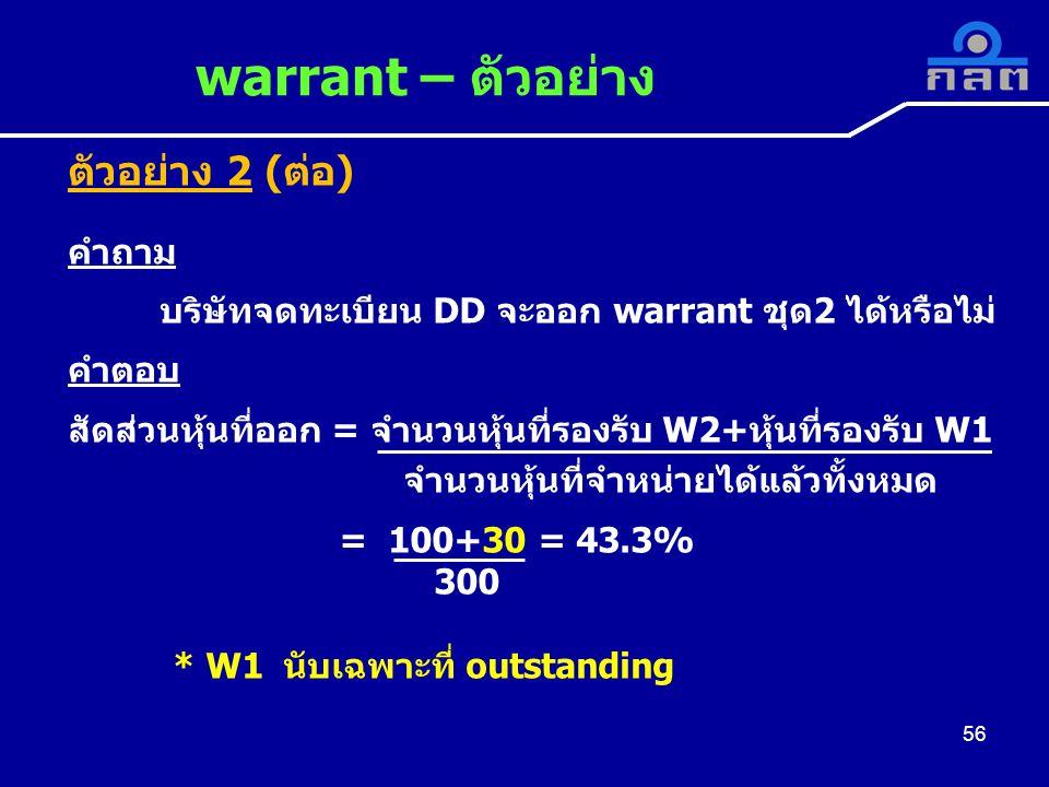 56 warrant – ตัวอย่าง 56 ตัวอย่าง 2 (ต่อ) คำถาม บริษัทจดทะเบียน DD จะออก warrant ชุด2 ได้หรือไม่ คำตอบ สัดส่วนหุ้นที่ออก = จำนวนหุ้นที่รองรับ W2+หุ้นที่รองรับ W1 จำนวนหุ้นที่จำหน่ายได้แล้วทั้งหมด = 100+30 = 43.3% 300 * W1 นับเฉพาะที่ outstanding