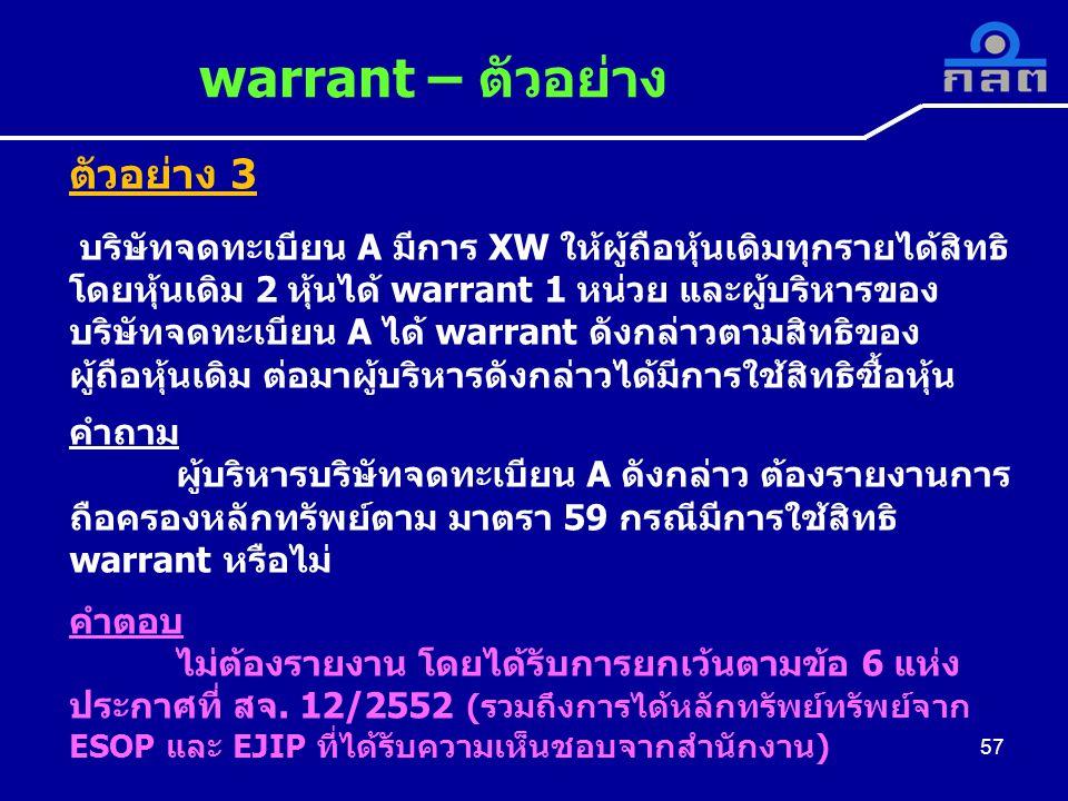 57 warrant – ตัวอย่าง 57 ตัวอย่าง 3 บริษัทจดทะเบียน A มีการ XW ให้ผู้ถือหุ้นเดิมทุกรายได้สิทธิ โดยหุ้นเดิม 2 หุ้นได้ warrant 1 หน่วย และผู้บริหารของ บริษัทจดทะเบียน A ได้ warrant ดังกล่าวตามสิทธิของ ผู้ถือหุ้นเดิม ต่อมาผู้บริหารดังกล่าวได้มีการใช้สิทธิซื้อหุ้น คำถาม ผู้บริหารบริษัทจดทะเบียน A ดังกล่าว ต้องรายงานการ ถือครองหลักทรัพย์ตาม มาตรา 59 กรณีมีการใช้สิทธิ warrant หรือไม่ คำตอบ ไม่ต้องรายงาน โดยได้รับการยกเว้นตามข้อ 6 แห่ง ประกาศที่ สจ.