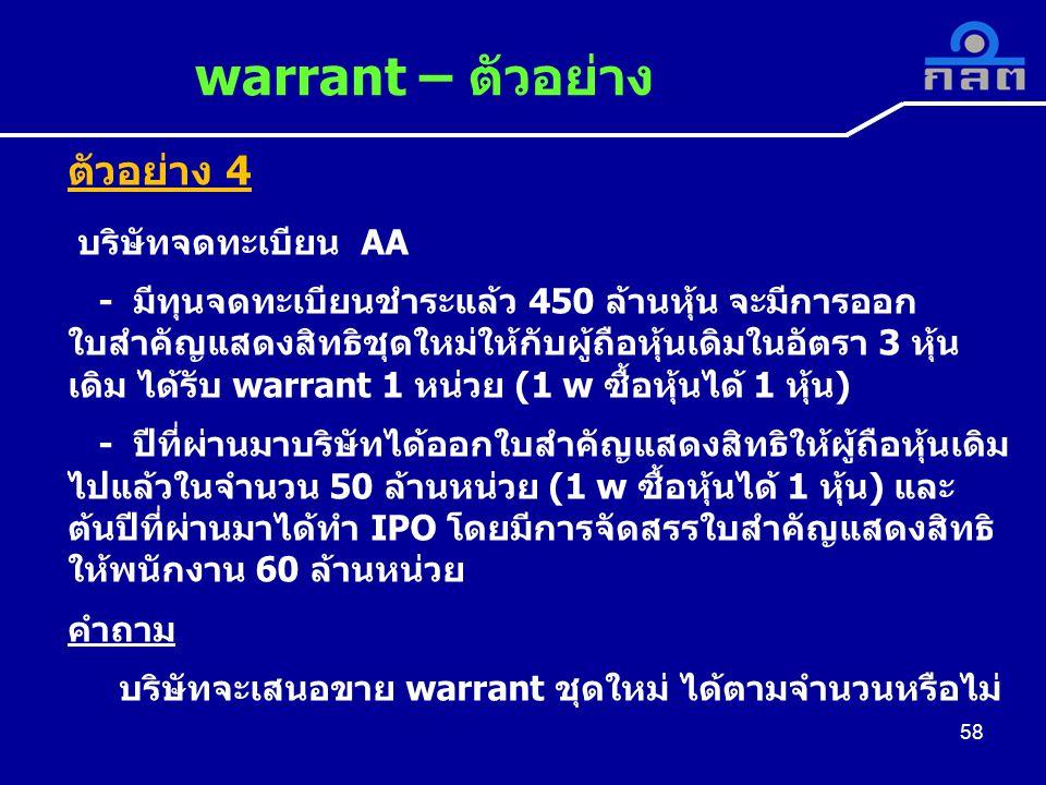 58 warrant – ตัวอย่าง 58 ตัวอย่าง 4 บริษัทจดทะเบียน AA - มีทุนจดทะเบียนชำระแล้ว 450 ล้านหุ้น จะมีการออก ใบสำคัญแสดงสิทธิชุดใหม่ให้กับผู้ถือหุ้นเดิมในอัตรา 3 หุ้น เดิม ได้รับ warrant 1 หน่วย (1 w ซื้อหุ้นได้ 1 หุ้น) - ปีที่ผ่านมาบริษัทได้ออกใบสำคัญแสดงสิทธิให้ผู้ถือหุ้นเดิม ไปแล้วในจำนวน 50 ล้านหน่วย (1 w ซื้อหุ้นได้ 1 หุ้น) และ ต้นปีที่ผ่านมาได้ทำ IPO โดยมีการจัดสรรใบสำคัญแสดงสิทธิ ให้พนักงาน 60 ล้านหน่วย คำถาม บริษัทจะเสนอขาย warrant ชุดใหม่ ได้ตามจำนวนหรือไม่