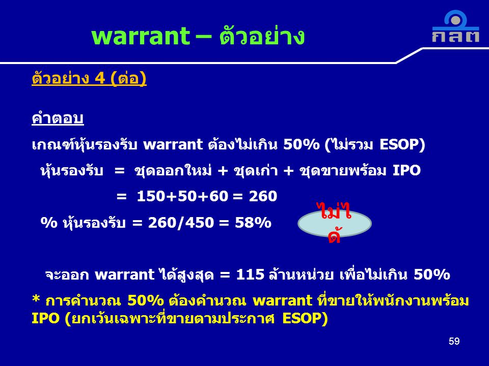 59 warrant – ตัวอย่าง 59 ตัวอย่าง 4 (ต่อ) คำตอบ เกณฑ์หุ้นรองรับ warrant ต้องไม่เกิน 50% (ไม่รวม ESOP) หุ้นรองรับ = ชุดออกใหม่ + ชุดเก่า + ชุดขายพร้อม IPO = 150+50+60 = 260 % หุ้นรองรับ = 260/450 = 58% จะออก warrant ได้สูงสุด = 115 ล้านหน่วย เพื่อไม่เกิน 50% * การคำนวณ 50% ต้องคำนวณ warrant ที่ขายให้พนักงานพร้อม IPO (ยกเว้นเฉพาะที่ขายตามประกาศ ESOP) ไม่ไ ด้