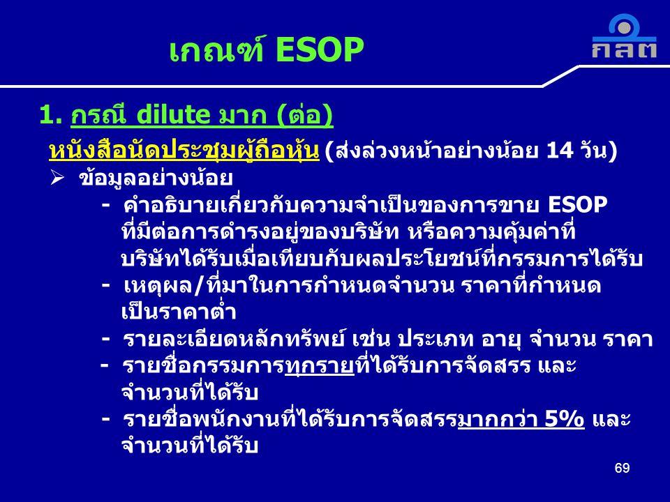 หนังสือนัดประชุมผู้ถือหุ้น (ส่งล่วงหน้าอย่างน้อย 14 วัน)  ข้อมูลอย่างน้อย - คำอธิบายเกี่ยวกับความจำเป็นของการขาย ESOP ที่มีต่อการดำรงอยู่ของบริษัท หรือความคุ้มค่าที่ บริษัทได้รับเมื่อเทียบกับผลประโยชน์ที่กรรมการได้รับ - เหตุผล/ที่มาในการกำหนดจำนวน ราคาที่กำหนด เป็นราคาต่ำ - รายละเอียดหลักทรัพย์ เช่น ประเภท อายุ จำนวน ราคา - รายชื่อกรรมการทุกรายที่ได้รับการจัดสรร และ จำนวนที่ได้รับ - รายชื่อพนักงานที่ได้รับการจัดสรรมากกว่า 5% และ จำนวนที่ได้รับ เกณฑ์ ESOP 69 1.