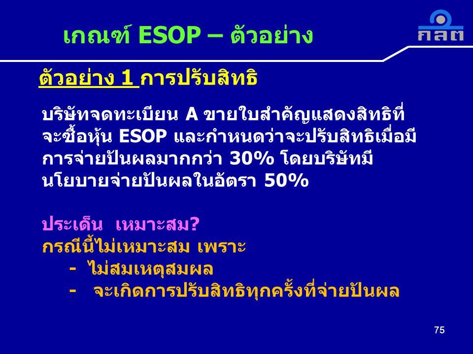 ตัวอย่าง 1 การปรับสิทธิ เกณฑ์ ESOP – ตัวอย่าง 75 บริษัทจดทะเบียน A ขายใบสำคัญแสดงสิทธิที่ จะซื้อหุ้น ESOP และกำหนดว่าจะปรับสิทธิเมื่อมี การจ่ายปันผลมากกว่า 30% โดยบริษัทมี นโยบายจ่ายปันผลในอัตรา 50% ประเด็น เหมาะสม.