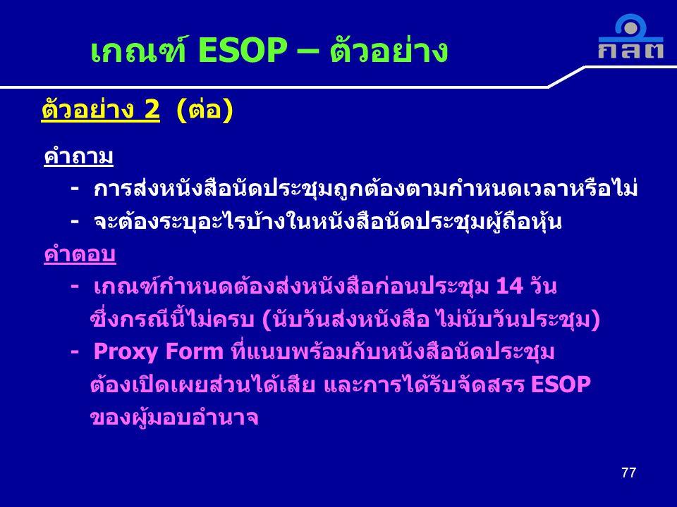 ตัวอย่าง 2 (ต่อ) เกณฑ์ ESOP – ตัวอย่าง 77 คำถาม - การส่งหนังสือนัดประชุมถูกต้องตามกำหนดเวลาหรือไม่ - จะต้องระบุอะไรบ้างในหนังสือนัดประชุมผู้ถือหุ้น คำตอบ - เกณฑ์กำหนดต้องส่งหนังสือก่อนประชุม 14 วัน ซึ่งกรณีนี้ไม่ครบ (นับวันส่งหนังสือ ไม่นับวันประชุม) - Proxy Form ที่แนบพร้อมกับหนังสือนัดประชุม ต้องเปิดเผยส่วนได้เสีย และการได้รับจัดสรร ESOP ของผู้มอบอำนาจ