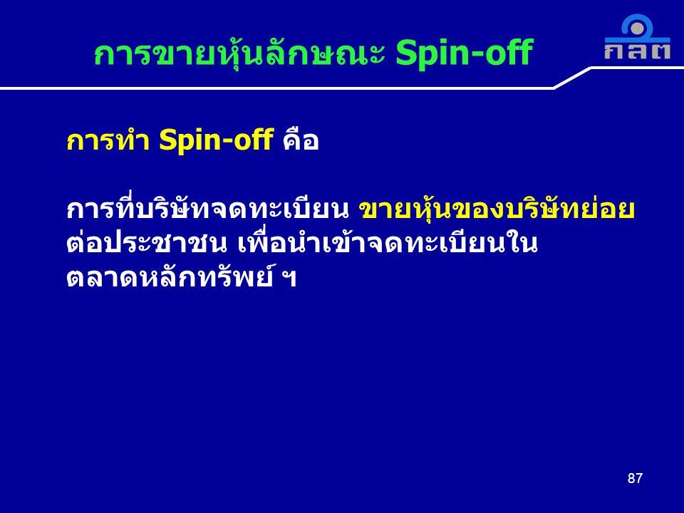 การขายหุ้นลักษณะ Spin-off 87 การทำ Spin-off คือ การที่บริษัทจดทะเบียน ขายหุ้นของบริษัทย่อย ต่อประชาชน เพื่อนำเข้าจดทะเบียนใน ตลาดหลักทรัพย์ ฯ