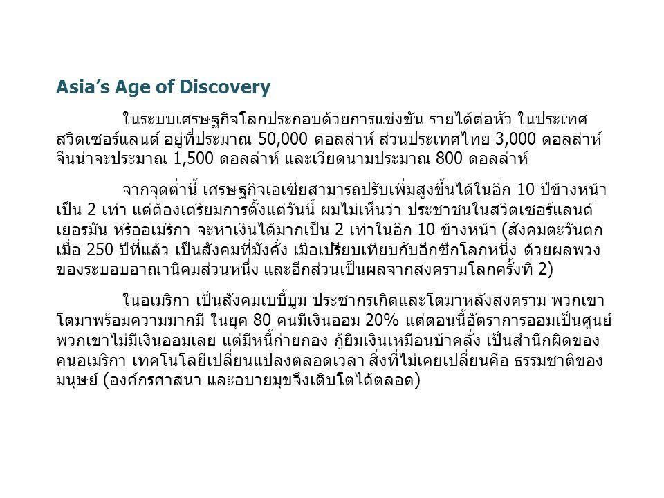 Asia's Age of Discovery ในระบบเศรษฐกิจโลกประกอบด้วยการแข่งขัน รายได้ต่อหัว ในประเทศ สวิตเซอร์แลนด์ อยู่ที่ประมาณ 50,000 ดอลล่าห์ ส่วนประเทศไทย 3,000 ดอลล่าห์ จีนน่าจะประมาณ 1,500 ดอลล่าห์ และเวียดนามประมาณ 800 ดอลล่าห์ จากจุดต่ำนี้ เศรษฐกิจเอเซียสามารถปรับเพิ่มสูงขึ้นได้ในอีก 10 ปีข้างหน้า เป็น 2 เท่า แต่ต้องเตรียมการตั้งแต่วันนี้ ผมไม่เห็นว่า ประชาชนในสวิตเซอร์แลนด์ เยอรมัน หรืออเมริกา จะหาเงินได้มากเป็น 2 เท่าในอีก 10 ข้างหน้า (สังคมตะวันตก เมื่อ 250 ปีที่แล้ว เป็นสังคมที่มั่งคั่ง เมื่อเปรียบเทียบกับอีกซีกโลกหนึ่ง ด้วยผลพวง ของระบอบอาณานิคมส่วนหนึ่ง และอีกส่วนเป็นผลจากสงครามโลกครั้งที่ 2) ในอเมริกา เป็นสังคมเบบี้บูม ประชากรเกิดและโตมาหลังสงคราม พวกเขา โตมาพร้อมความมากมี ในยุค 80 คนมีเงินออม 20% แต่ตอนนี้อัตราการออมเป็นศูนย์ พวกเขาไม่มีเงินออมเลย แต่มีหนี้ก่ายกอง กู้ยืมเงินเหมือนบ้าคลั่ง เป็นสำนึกผิดของ คนอเมริกา เทคโนโลยีเปลี่ยนแปลงตลอดเวลา สิ่งที่ไม่เคยเปลี่ยนคือ ธรรมชาติของ มนุษย์ (องค์กรศาสนา และอบายมุขจึงเติบโตได้ตลอด)