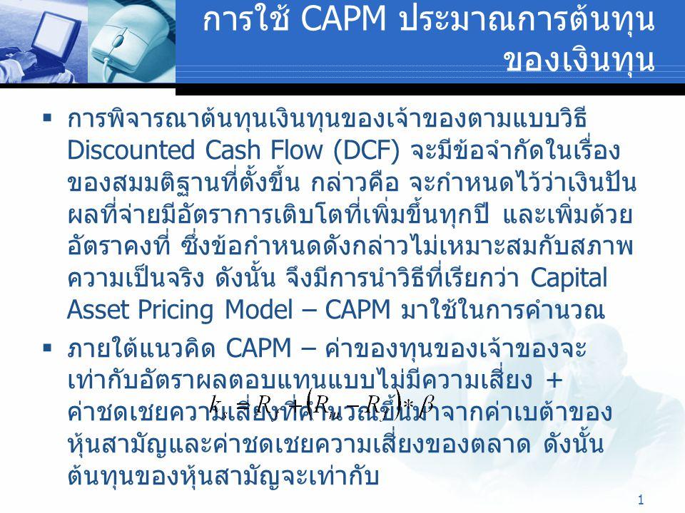 1 การใช้ CAPM ประมาณการต้นทุน ของเงินทุน  การพิจารณาต้นทุนเงินทุนของเจ้าของตามแบบวิธี Discounted Cash Flow (DCF) จะมีข้อจำกัดในเรื่อง ของสมมติฐานที่ต