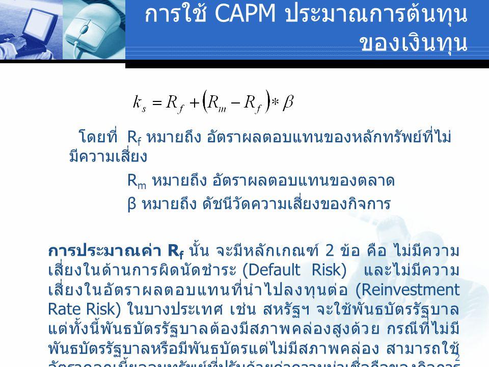 2 การใช้ CAPM ประมาณการต้นทุน ของเงินทุน โดยที่ R f หมายถึง อัตราผลตอบแทนของหลักทรัพย์ที่ไม่ มีความเสี่ยง R m หมายถึง อัตราผลตอบแทนของตลาด β หมายถึง ด