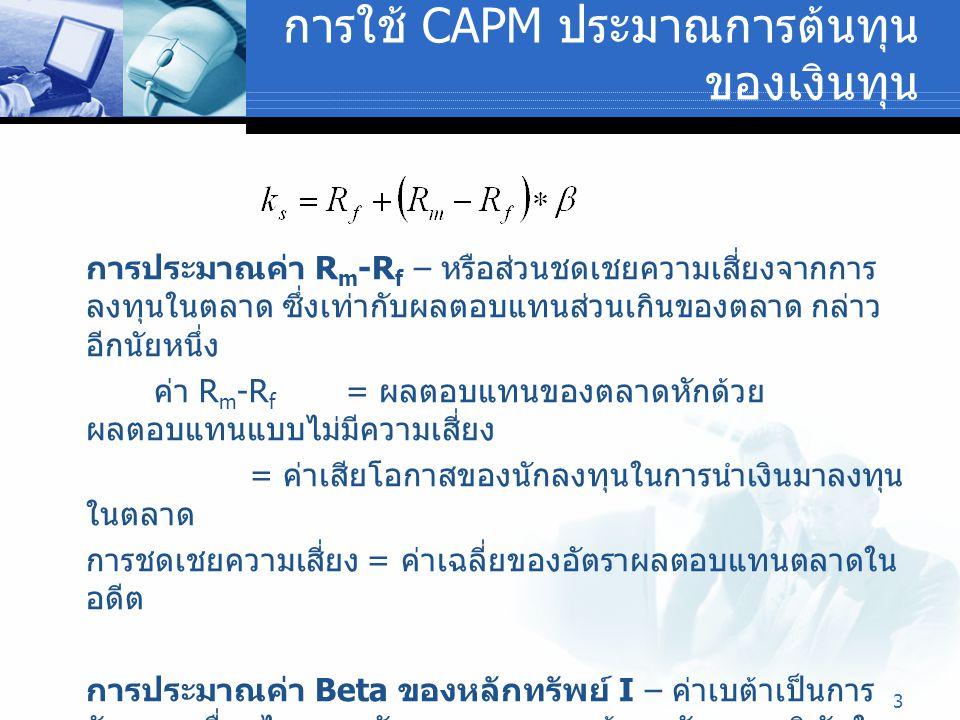 3 การใช้ CAPM ประมาณการต้นทุน ของเงินทุน การประมาณค่า R m -R f – หรือส่วนชดเชยความเสี่ยงจากการ ลงทุนในตลาด ซึ่งเท่ากับผลตอบแทนส่วนเกินของตลาด กล่าว อี