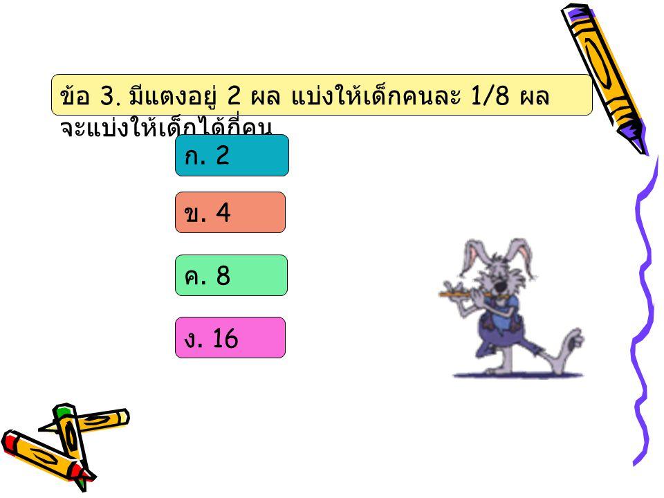ข้อ 3. มีแตงอยู่ 2 ผล แบ่งให้เด็กคนละ 1/8 ผล จะแบ่งให้เด็กได้กี่คน ก. 2 ข. 4 ค. 8 ง. 16